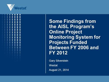 Some Findings from the AISL Program's Online Project Monitoring System for Projects Funded Between FY 2006 and FY 2012 Gary Silverstein Westat August 21,