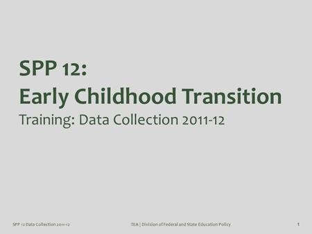 SPP 12 Data Collection 2011-12TEA | Division of Federal and State Education Policy 1 SPP 12: Early Childhood Transition Training: Data Collection 2011-12.
