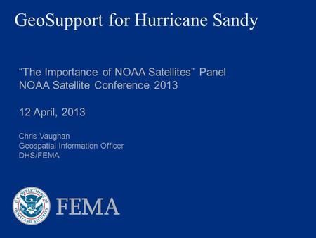"GeoSupport for Hurricane Sandy ""The Importance of NOAA Satellites"" Panel NOAA Satellite Conference 2013 12 April, 2013 Chris Vaughan Geospatial Information."