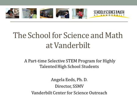 The School for Science and Math at Vanderbilt A Part-time Selective STEM Program for Highly Talented High School Students Angela Eeds, Ph. D. Director,