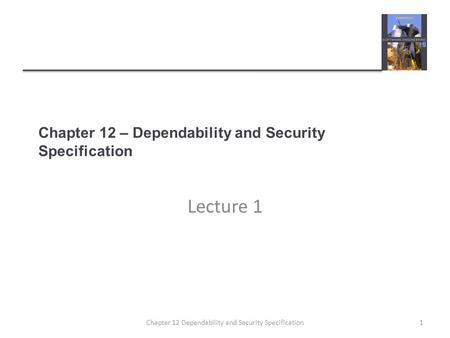 Chapter 12 – Dependability and Security Specification Lecture 1 1Chapter 12 Dependability and Security Specification.