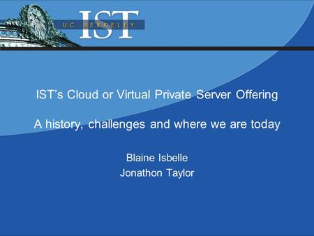IST's Cloud or Virtual Private Server Offering A history, challenges and where we are today Blaine Isbelle Jonathon Taylor.