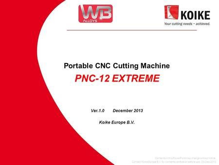 Portable CNC Cutting Machine PNC-12 EXTREME Contents in this PowerPoint may change without notice. Contact Koike Europe B.V. for contents verification.
