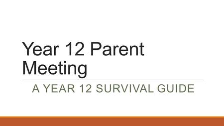 Year 12 Parent Meeting A YEAR 12 SURVIVAL GUIDE.