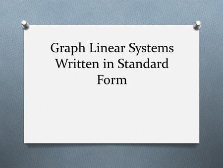 Graph Linear Systems Written in Standard Form. Types of Linear Equations O Slope Intercept Form: y = mx + b O You have used this one the most. O If you.