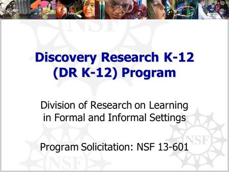 Discovery Research K-12 (DR K-12) Program Division of Research on Learning in Formal and Informal Settings Program Solicitation: NSF 13-601.
