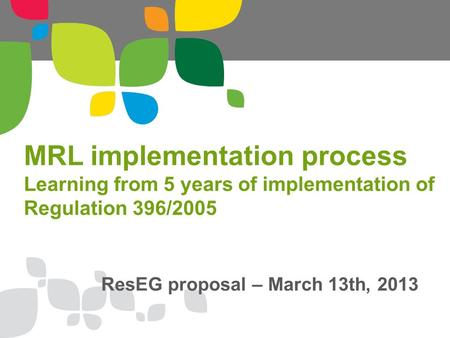 MRL implementation process Learning from 5 years of implementation of Regulation 396/2005 ResEG proposal – March 13th, 2013.