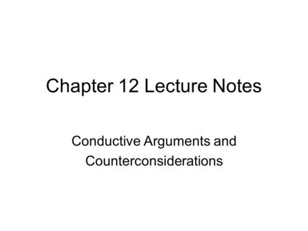 Chapter 12 Lecture Notes Conductive Arguments and Counterconsiderations.