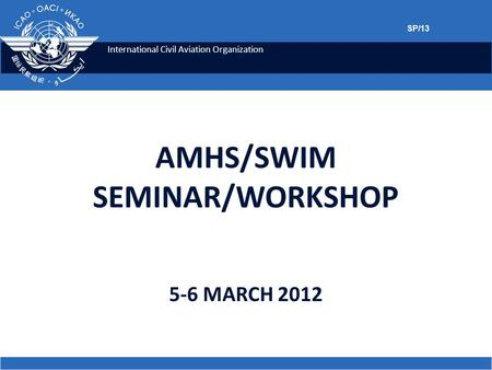 International Civil Aviation Organization 5-6 MARCH 2012 AMHS/SWIM SEMINAR/WORKSHOP SP/13.