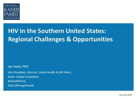 HIV in the Southern United States: Regional Challenges & Opportunities Jen Kates, PhD June 18, 2014 Vice President; Director, Global Health & HIV Policy.