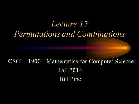 Lecture 12 Permutations and Combinations CSCI – 1900 Mathematics for Computer Science Fall 2014 Bill Pine.