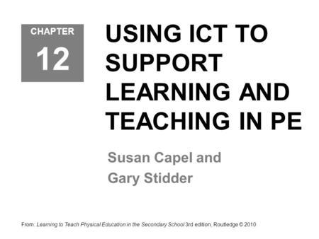 USING ICT TO SUPPORT LEARNING AND TEACHING IN PE Susan Capel and Gary Stidder From: Learning to Teach Physical Education in the Secondary School 3rd edition,