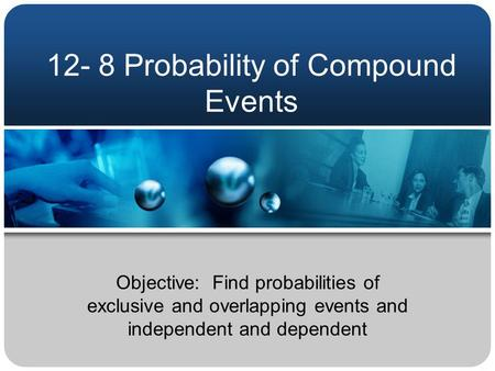 12- 8 Probability of Compound Events Objective: Find probabilities of exclusive and overlapping events and independent and dependent.