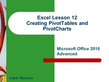 Excel Lesson 12 Creating PivotTables and PivotCharts Microsoft Office 2010 Advanced Cable / Morrison 1.