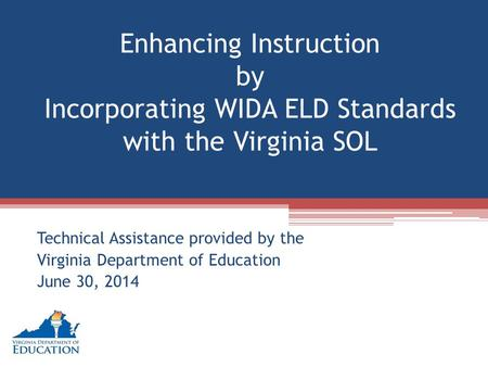 Enhancing Instruction by Incorporating WIDA ELD Standards with the Virginia SOL Technical Assistance provided by the Virginia Department of Education June.