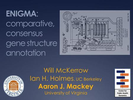 ENIGMA : comparative, consensus gene structure annotation Will McKerrow Ian H. Holmes, UC Berkeley Aaron J. Mackey University of Virginia.