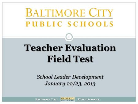 B ALTIMORE C ITY P UBLIC S CHOOLS Teacher Evaluation Field Test School Leader Development January 22/23, 2013 1.