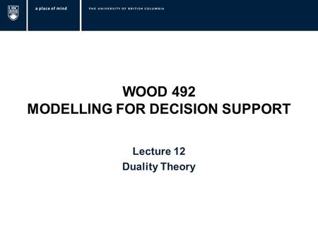 WOOD 492 MODELLING FOR DECISION SUPPORT Lecture 12 Duality Theory.