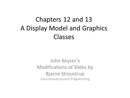 Chapters 12 and 13 A Display Model and Graphics Classes John Keyser's Modifications of Slides by Bjarne Stroustrup www.stroustrup.com/Programming.