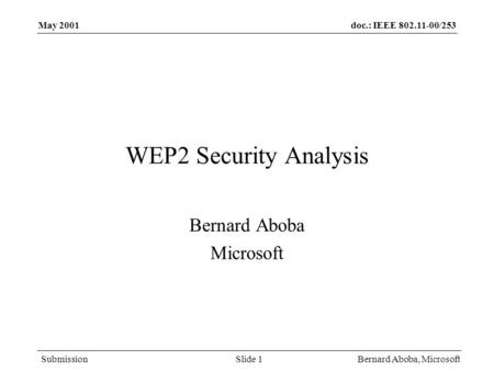 Doc.: IEEE 802.11-00/253 Submission May 2001 Bernard Aboba, MicrosoftSlide 1 WEP2 Security Analysis Bernard Aboba Microsoft.