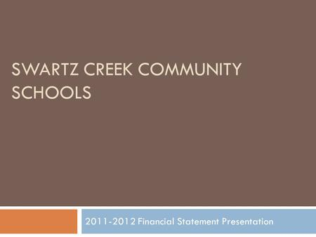 SWARTZ CREEK COMMUNITY SCHOOLS 2011-2012 Financial Statement Presentation.
