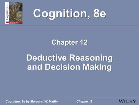 Cognition, 8e by Margaret W. MatlinChapter 12 Cognition, 8e Chapter 12 Deductive Reasoning and Decision Making.