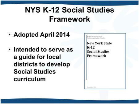 NYS K-12 Social Studies Framework Adopted April 2014 Intended to serve as a guide for local districts to develop Social Studies curriculum.