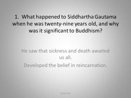 1. What happened to Siddhartha Gautama when he was twenty-nine years old, and why was it significant to Buddhism? He saw that sickness and death awaited.