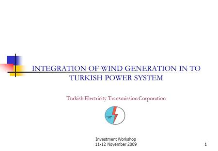 Investment Workshop 11-12 November 20091 INTEGRATION OF WIND GENERATION IN TO TURKISH POWER SYSTEM Turkish Electricity Transmission Corporation.