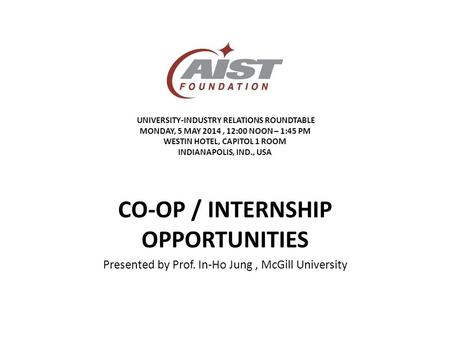 UNIVERSITY-INDUSTRY RELATIONS ROUNDTABLE MONDAY, 5 MAY 2014, 12:00 NOON – 1:45 PM WESTIN HOTEL, CAPITOL 1 ROOM INDIANAPOLIS, IND., USA CO-OP / INTERNSHIP.