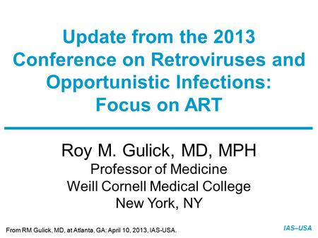 Slide 1 of 12 From RM Gulick, MD, at Atlanta, GA: April 10, 2013, IAS-USA. IAS–USA Roy M. Gulick, MD, MPH Professor of Medicine Weill Cornell Medical College.