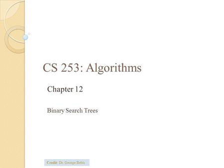 CS 253: Algorithms Chapter 12 Binary Search Trees Credit: Dr. George Bebis.