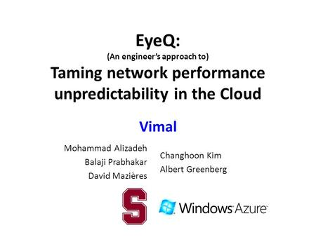 EyeQ: (An engineer's approach to) Taming network performance unpredictability in the Cloud Vimal Mohammad Alizadeh Balaji Prabhakar David Mazières Changhoon.