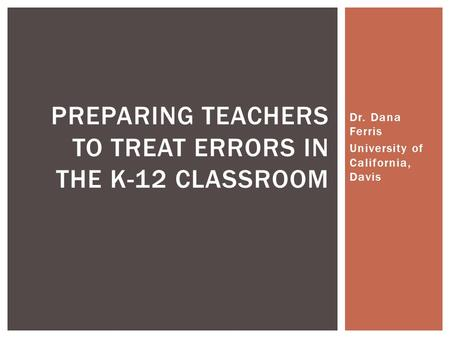 Dr. Dana Ferris University of California, Davis PREPARING TEACHERS TO TREAT ERRORS IN THE K-12 CLASSROOM.