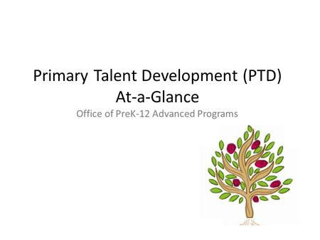 Primary Talent Development (PTD) At-a-Glance Office of PreK-12 Advanced Programs.