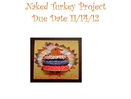 Naked Turkey Project Due Date 11/14/12.