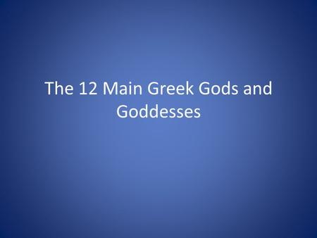 The 12 Main Greek Gods and Goddesses. Greek Zeus / Jupiter Roman King of the gods and ruler of mankind Known for having many affairs with women and the.