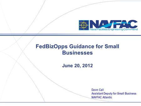 FedBizOpps Guidance for Small Businesses June 20, 2012 Dawn Cail Assistant Deputy for Small Business NAVFAC Atlantic.