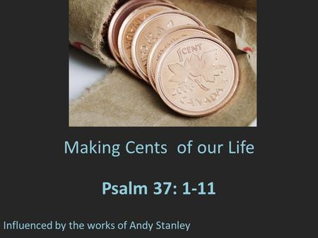 Making Cents of our Life Psalm 37: 1-11 Influenced by the works of Andy Stanley.