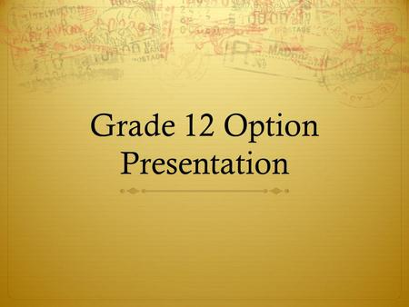 Grade 12 Option Presentation. 40 hours community service: Do you have them? Due to Guidance by end of May.
