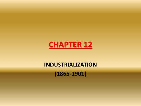 INDUSTRIALIZATION (1865-1901) CHAPTER 12 INDUSTRIALIZATION (1865-1901)