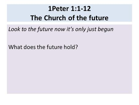 1Peter 1:1-12 The Church of the future Look to the future now it's only just begun What does the future hold?