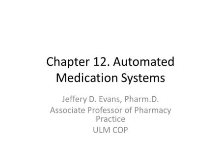Chapter 12. Automated Medication Systems Jeffery D. Evans, Pharm.D. Associate Professor of Pharmacy Practice ULM COP.