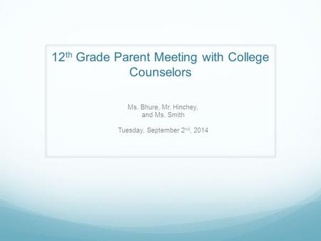 12 th Grade Parent Meeting with College Counselors Ms. Bhure, Mr. Hinchey, and Ms. Smith Tuesday, September 2 nd, 2014.