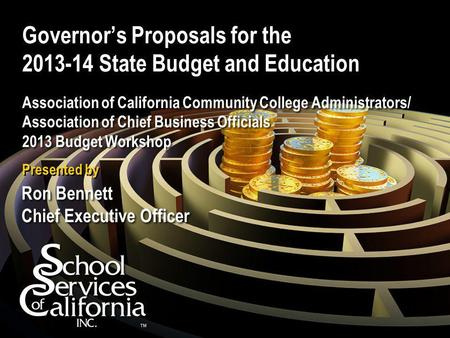 Governor's Proposals for the 2013-14 State Budget and Education Association of California Community College Administrators/ Association of Chief Business.