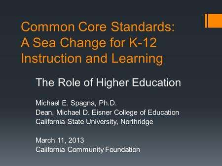 Common Core Standards: A Sea Change for K-12 Instruction and Learning The Role of Higher Education Michael E. Spagna, Ph.D. Dean, Michael D. Eisner College.