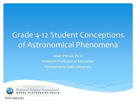 Grade 4-12 Student Conceptions of Astronomical Phenomena Jason Petula, Ph.D. Assistant Professor of Education Pennsylvania State University DUE-0962792.