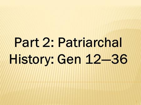 1 Part 2: Patriarchal History: Gen 12—36 a. The Theme of Redemption is Crystallized Various terms connect the themes of Gen 1-11 with 12- 50  land 