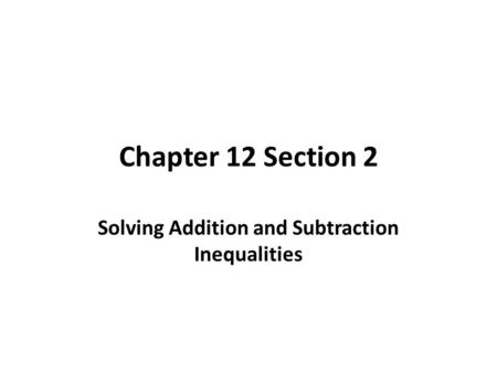 Chapter 12 Section 2 Solving Addition and Subtraction Inequalities.