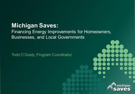 Michigan Saves: Financing Energy Improvements for Homeowners, Businesses, and Local Governments Todd O'Grady, Program Coordinator.
